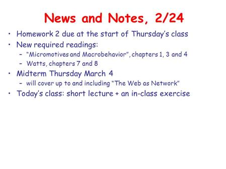 "News and Notes, 2/24 Homework 2 due at the start of Thursday's class New required readings: –""Micromotives and Macrobehavior"", chapters 1, 3 and 4 –Watts,"