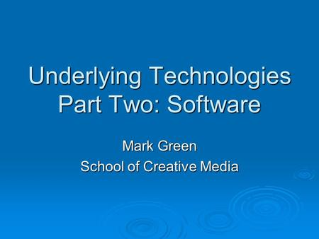 Underlying Technologies Part Two: Software Mark Green School of Creative Media.