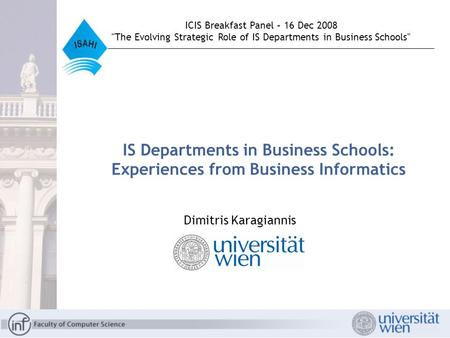 IS Departments in Business Schools: Experiences from Business Informatics Dimitris Karagiannis ICIS Breakfast Panel – 16 Dec 2008 The Evolving Strategic.