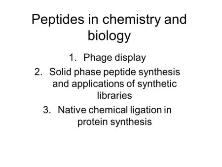 Peptides in chemistry and biology 1.Phage display 2.Solid phase peptide synthesis and applications of synthetic libraries 3.Native chemical ligation in.