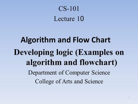 CS-101 Lecture 10 Algorithm and Flow Chart Developing logic (Examples on algorithm and flowchart) Department of Computer Science College of Arts and Science.