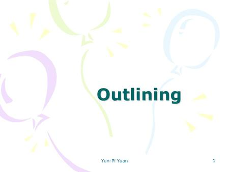 Yun-Pi Yuan 1 Outlining. 2 Uses of Outlines Some uses of outlining: prewriting — for organization post writing check organization while writing after.