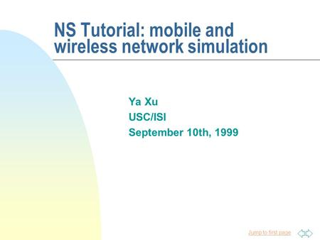 Jump to first page NS Tutorial: mobile and wireless network simulation Ya Xu USC/ISI September 10th, 1999.