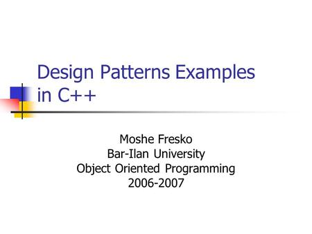 Design Patterns Examples in C++ Moshe Fresko Bar-Ilan University Object Oriented Programming 2006-2007.
