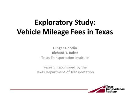 Exploratory Study: Vehicle Mileage Fees in Texas Ginger Goodin Richard T. Baker Texas Transportation Institute Research sponsored by the Texas Department.
