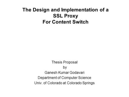 The Design and Implementation of a SSL Proxy For Content Switch Thesis Proposal by Ganesh Kumar Godavari Department of Computer Science Univ. of Colorado.