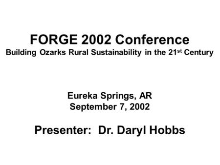FORGE 2002 Conference Building Ozarks Rural Sustainability in the 21 st Century Eureka Springs, AR September 7, 2002 Presenter: Dr. Daryl Hobbs.