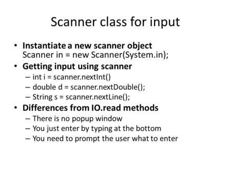 Scanner class for input Instantiate a new scanner object Scanner in = new Scanner(System.in); Getting input using scanner – int i = scanner.nextInt() –