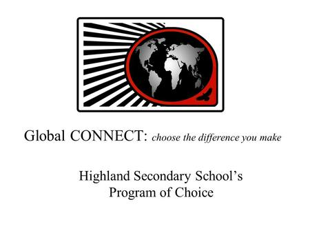 Global CONNECT: choose the difference you make Highland Secondary School's Program of Choice.