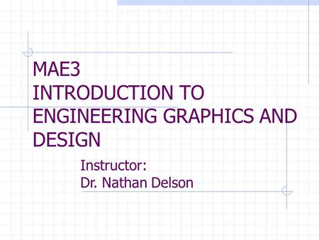 MAE3 INTRODUCTION TO ENGINEERING GRAPHICS AND DESIGN Instructor: Dr. Nathan Delson.