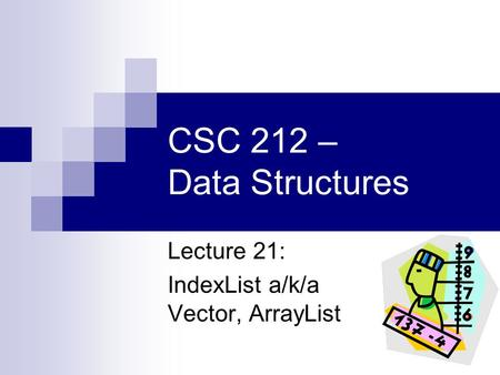 CSC 212 – Data Structures Lecture 21: IndexList a/k/a Vector, ArrayList.