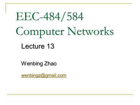 EEC-484/584 Computer Networks Lecture 13 Wenbing Zhao