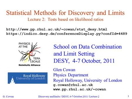 G. Cowan Discovery and limits / DESY, 4-7 October 2011 / Lecture 2 1 Statistical Methods for Discovery and Limits Lecture 2: Tests based on likelihood.