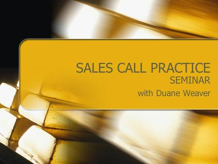 SALES CALL PRACTICE SEMINAR with Duane Weaver. OUTLINE Establish Two Sales Call Scenarios Form Groups of Three Observation/Score Conduct Sales Calls (5.