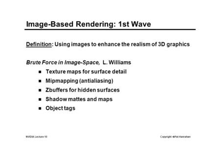 NVIDIA Lecture 10 Copyright  Pat Hanrahan Image-Based Rendering: 1st Wave Definition: Using images to enhance the realism of 3D graphics Brute Force in.