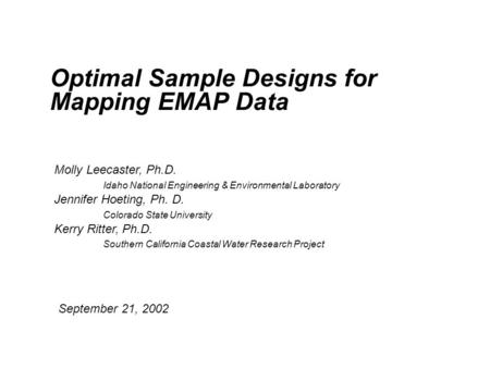 Optimal Sample Designs for Mapping EMAP Data Molly Leecaster, Ph.D. Idaho National Engineering & Environmental Laboratory Jennifer Hoeting, Ph. D. Colorado.
