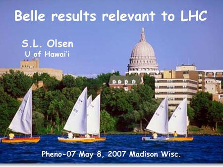 Belle results relevant to LHC Pheno-07 May 8, 2007 Madison Wisc. S.L. Olsen U of Hawai'i.
