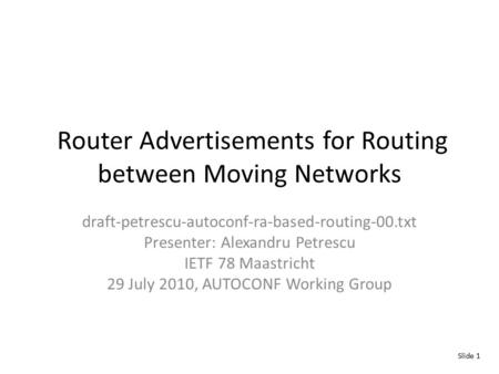 Router Advertisements for Routing between Moving Networks draft-petrescu-autoconf-ra-based-routing-00.txt Presenter: Alexandru Petrescu IETF 78 Maastricht.