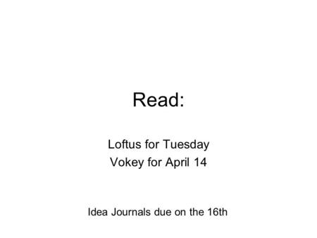 Read: Loftus for Tuesday Vokey for April 14 Idea Journals due on the 16th.