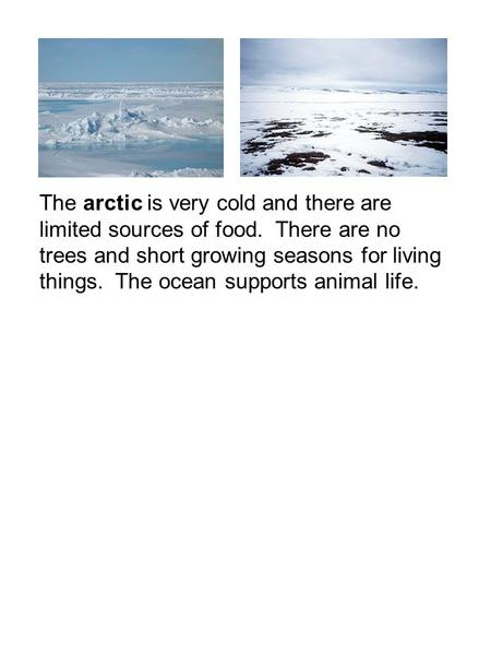 The arctic is very cold and there are limited sources of food. There are no trees and short growing seasons for living things. The ocean supports animal.