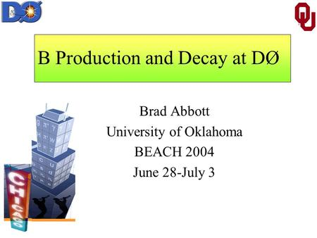 B Production and Decay at DØ Brad Abbott University of Oklahoma BEACH 2004 June 28-July 3.