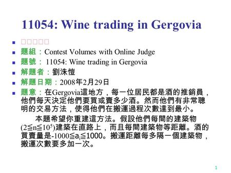 1 11054: Wine trading in Gergovia ★★☆☆☆ 題組: Contest Volumes with Online Judge 題號: 11054: Wine trading in Gergovia 解題者:劉洙愷 解題日期: 2008 年 2 月 29 日 題意:在 Gergovia.