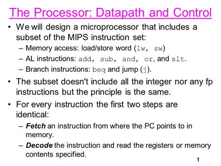 1 The Processor: Datapath and Control We will design a microprocessor that includes a subset of the MIPS instruction set: –Memory access: load/store word.