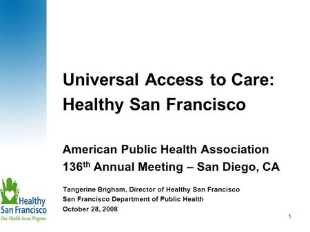 1 Universal Access to Care: Healthy San Francisco American Public Health Association 136 th Annual Meeting – San Diego, CA Tangerine Brigham, Director.