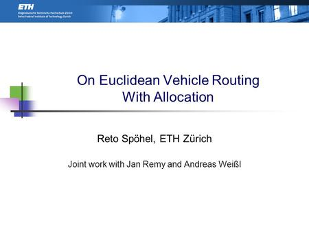 On Euclidean Vehicle Routing With Allocation Reto Spöhel, ETH Zürich Joint work with Jan Remy and Andreas Weißl TexPoint fonts used in EMF. Read the TexPoint.