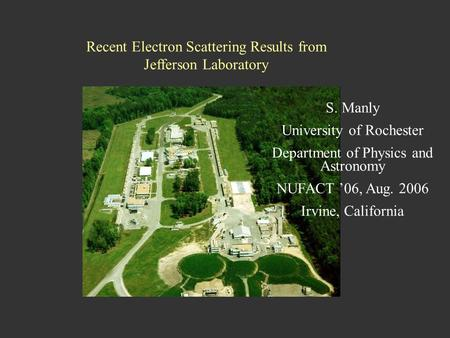 NUFACT06, Irvine, CA August 25, 2006 S. Manly, University of Rochester1 Recent Electron Scattering Results from Jefferson Laboratory S. Manly University.