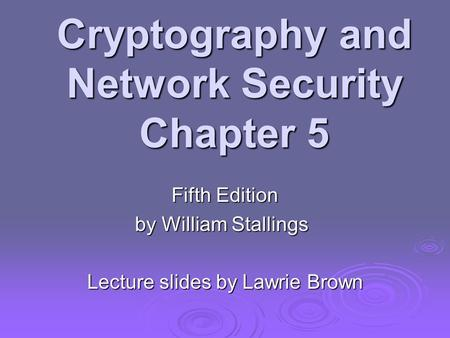 Cryptography and Network Security Chapter 5 Fifth Edition by William Stallings Lecture slides by Lawrie Brown.