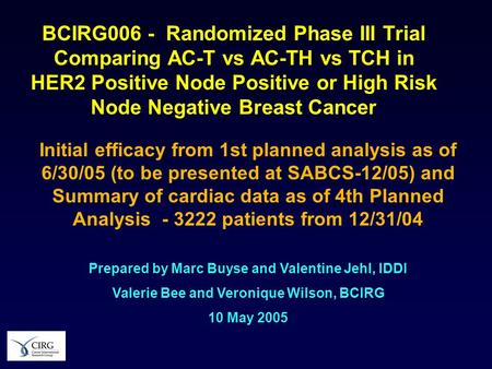 BCIRG006 - Randomized Phase III Trial Comparing AC-T vs AC-TH vs TCH in HER2 Positive Node Positive or High Risk Node Negative Breast Cancer Initial efficacy.