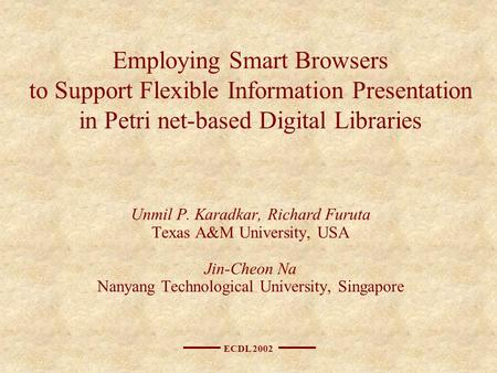 ECDL 2002 Employing Smart Browsers to Support Flexible Information Presentation in Petri net-based Digital Libraries Unmil P. Karadkar, Richard Furuta.