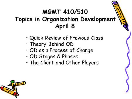 MGMT 410/510 Topics in Organization Development April 8 Quick Review of Previous Class Theory Behind OD OD as a Process of Change OD Stages & Phases The.