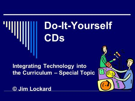 Do-It-Yourself CDs Integrating Technology into the Curriculum – Special Topic © Jim Lockard.