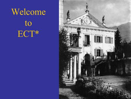 Welcome to ECT*. What is ? A European Center… Established in 1993 « bottom up » realization, supported by a broad community (ECT* associates) Strong.