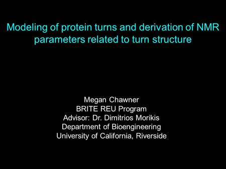 Modeling of protein turns and derivation of NMR parameters related to turn structure Megan Chawner BRITE REU Program Advisor: Dr. Dimitrios Morikis Department.