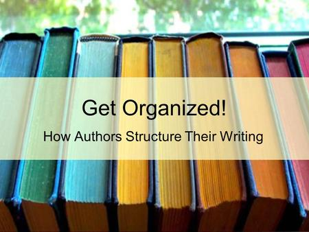 Get Organized! How Authors Structure Their Writing.