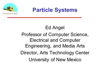 Particle Systems Ed Angel Professor of Computer Science, Electrical and Computer Engineering, and Media Arts Director, Arts Technology Center University.