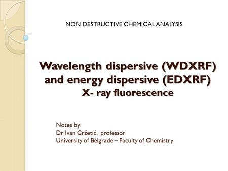 Wavelength dispersive (WDXRF) and energy dispersive (EDXRF) X- ray fluorescence NON DESTRUCTIVE CHEMICAL ANALYSIS Notes by: Dr Ivan Gržetić, professor.