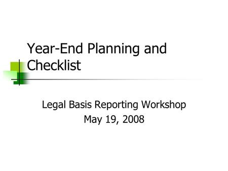 Year-End Planning and Checklist Legal Basis Reporting Workshop May 19, 2008.