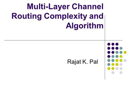 Multi-Layer Channel Routing Complexity and Algorithm Rajat K. Pal.