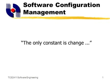 "TCS2411 Software Engineering1 Software Configuration Management ""The only constant is change..."""