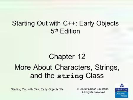 Starting Out with C++: Early Objects 5/e © 2006 Pearson Education. All Rights Reserved Starting Out with C++: Early Objects 5 th Edition Chapter 12 More.