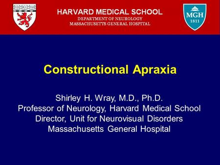 Constructional Apraxia Shirley H. Wray, M.D., Ph.D. Professor of Neurology, Harvard Medical School Director, Unit for Neurovisual Disorders Massachusetts.