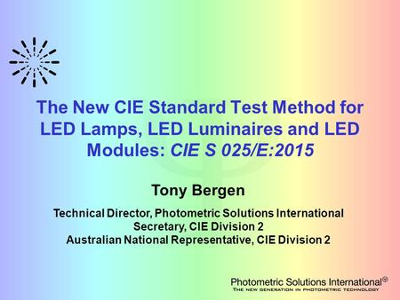 The New CIE Standard Test Method for LED Lamps, LED Luminaires and LED Modules: CIE S 025/E:2015 Tony Bergen Technical Director, Photometric Solutions.