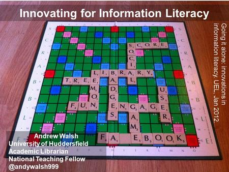 Innovating for Information Literacy Andrew Walsh University of Huddersfield Academic Librarian National Teaching Going it alone: innovations.