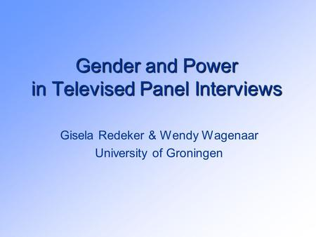 Gender and Power in Televised Panel Interviews Gisela Redeker & Wendy Wagenaar University of Groningen.