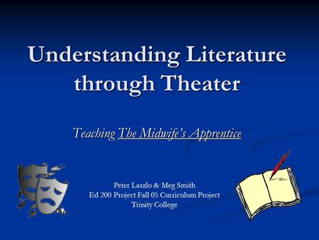 Understanding Literature through Theater Teaching The Midwife's Apprentice Peter Laszlo & Meg Smith Ed 200 Project Fall 05 Curriculum Project Trinity College.