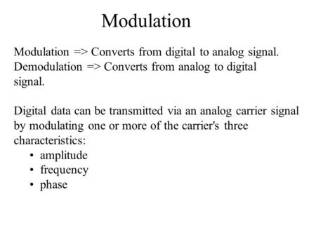 Modulation Modulation => Converts from digital to analog signal. Demodulation => Converts from analog to digital signal. Digital data can be transmitted.